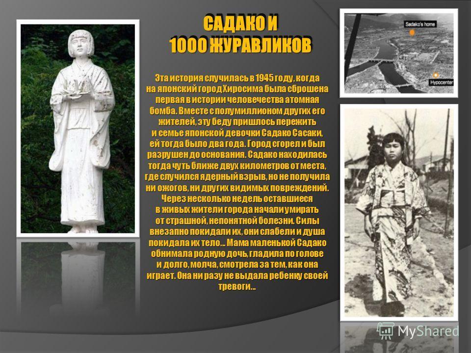 САДАКО И 1000 ЖУРАВЛИКОВ САДАКО И 1000 ЖУРАВЛИКОВ Эта история случилась в 1945 году, когда на японский город Хиросима была сброшена первая в истории человечества атомная бомба. Вместе с полумиллионом других его жителей, эту беду пришлось пережить и с
