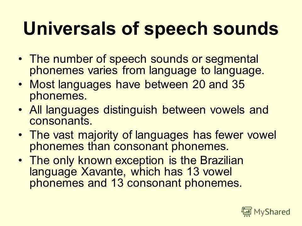 Universals of speech sounds The number of speech sounds or segmental phonemes varies from language to language. Most languages have between 20 and 35 phonemes. All languages distinguish between vowels and consonants. The vast majority of languages ha