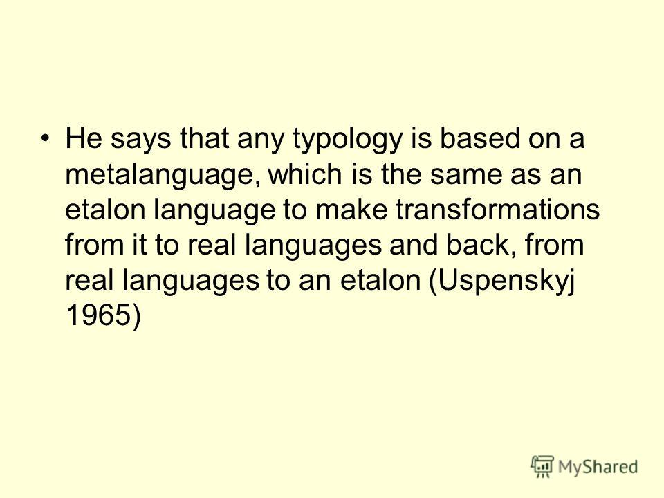 He says that any typology is based on a metalanguage, which is the same as an etalon language to make transformations from it to real languages and back, from real languages to an etalon (Uspenskyj 1965)