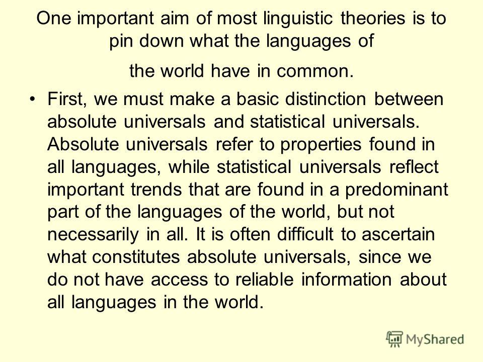 One important aim of most linguistic theories is to pin down what the languages of the world have in common. First, we must make a basic distinction between absolute universals and statistical universals. Absolute universals refer to properties found