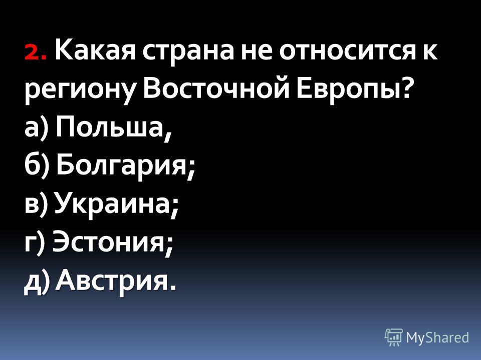 2. Какая страна не относится к региону Восточной Европы? а) Польша, б) Болгария; в) Украина; г) Эстония; д) Австрия.
