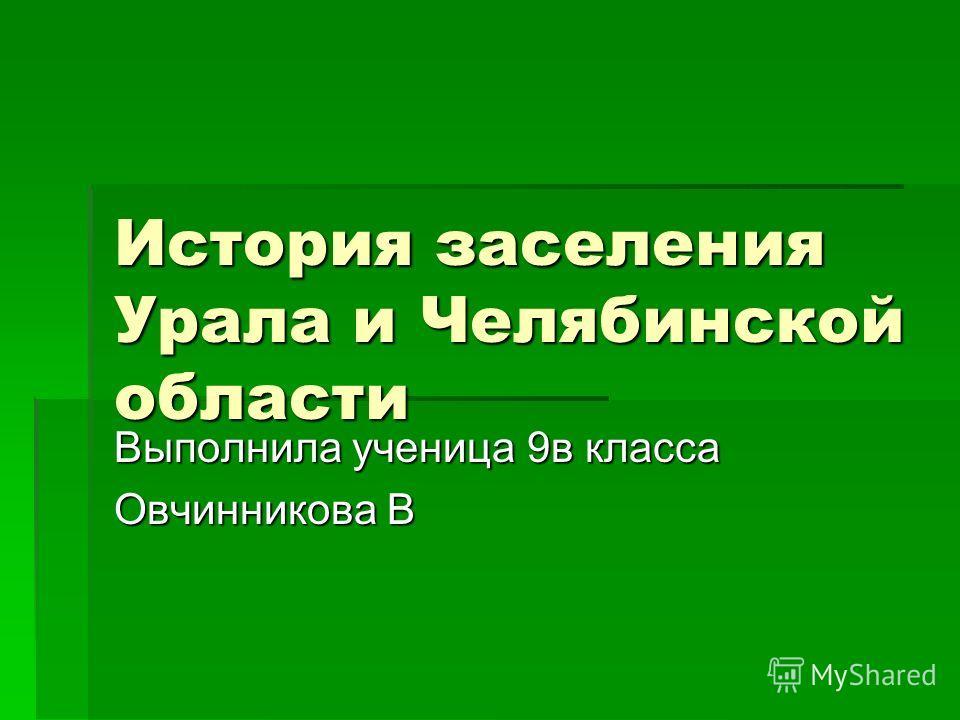 История заселения Урала и Челябинской области Выполнила ученица 9в класса Овчинникова В