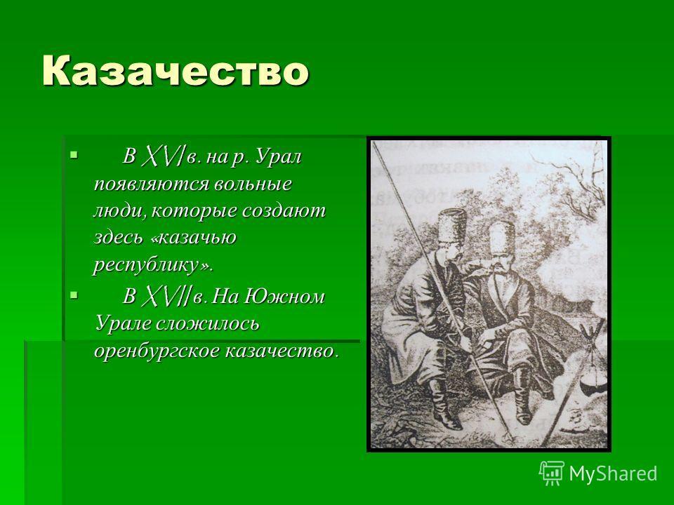 Казачество В XVI в. на р. Урал появляются вольные люди, которые создают здесь « казачью республику ». В XVI в. на р. Урал появляются вольные люди, которые создают здесь « казачью республику ». В XVII в. На Южном Урале сложилось оренбургское казачеств