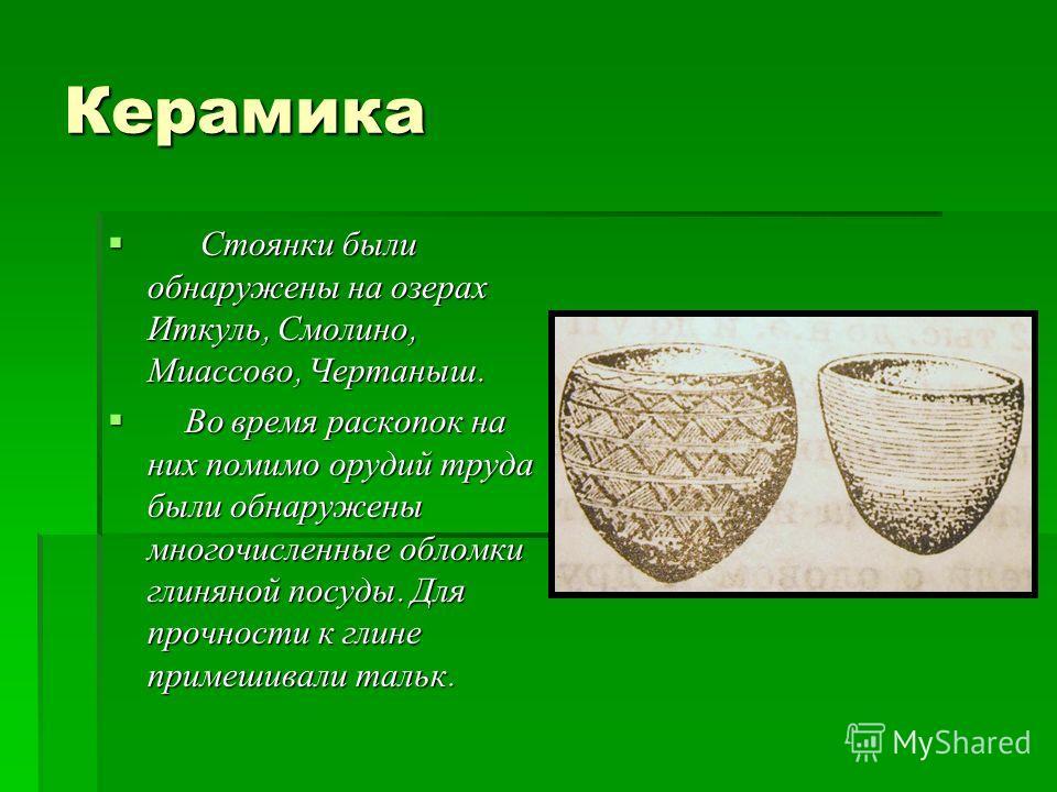 Керамика Стоянки были обнаружены на озерах Иткуль, Смолино, Миассово, Чертаныш. Стоянки были обнаружены на озерах Иткуль, Смолино, Миассово, Чертаныш. Во время раскопок на них помимо орудий труда были обнаружены многочисленные обломки глиняной посуды