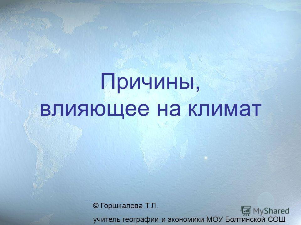 Причины, влияющее на климат © Горшкалева Т.Л. учитель географии и экономики МОУ Болтинской СОШ