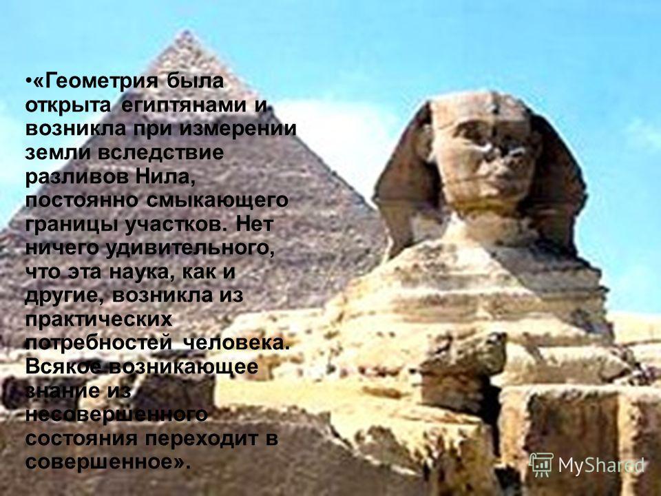 «Геометрия была открыта египтянами и возникла при измерении земли вследствие разливов Нила, постоянно смыкающего границы участков. Нет ничего удивительного, что эта наука, как и другие, возникла из практических потребностей человека. Всякое возникающ