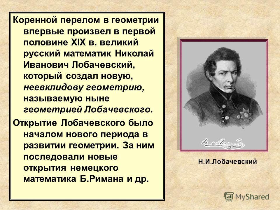 Коренной перелом в геометрии впервые произвел в первой половине XIX в. великий русский математик Николай Иванович Лобачевский, который создал новую, неевклидову геометрию, называемую ныне геометрией Лобачевского. Открытие Лобачевского было началом но