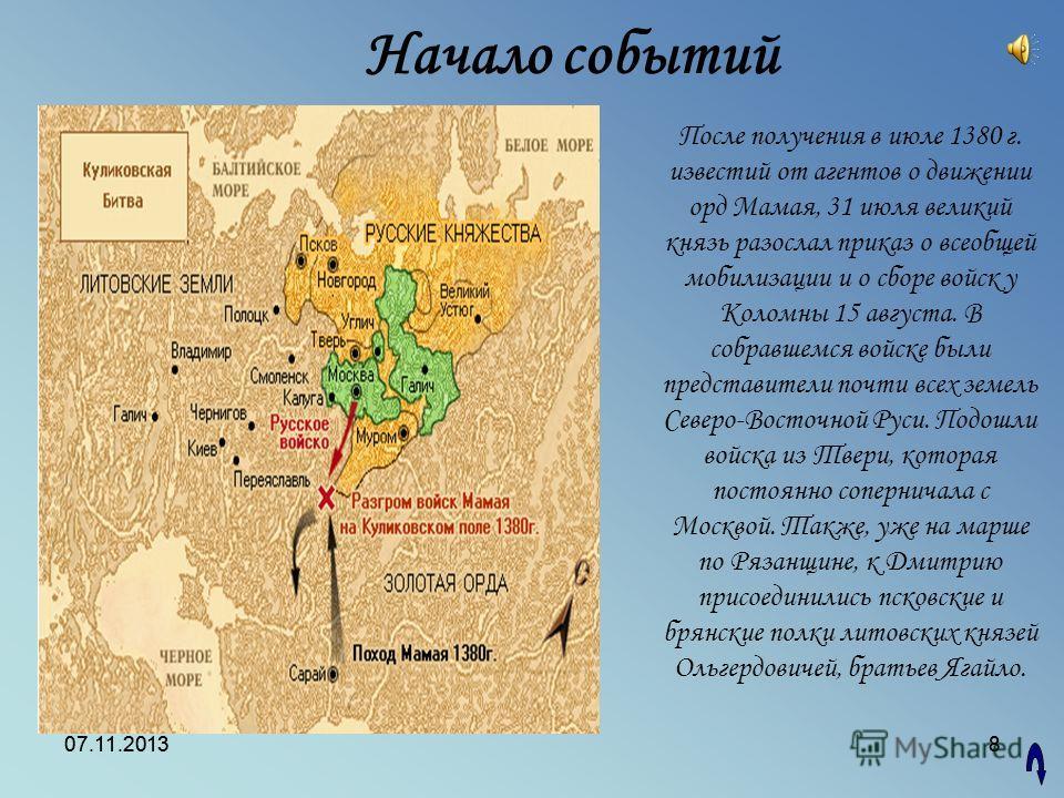 07.11.20138 8 После получения в июле 1380 г. известий от агентов о движении орд Мамая, 31 июля великий князь разослал приказ о всеобщей мобилизации и о сборе войск у Коломны 15 августа. В собравшемся войске были представители почти всех земель Северо