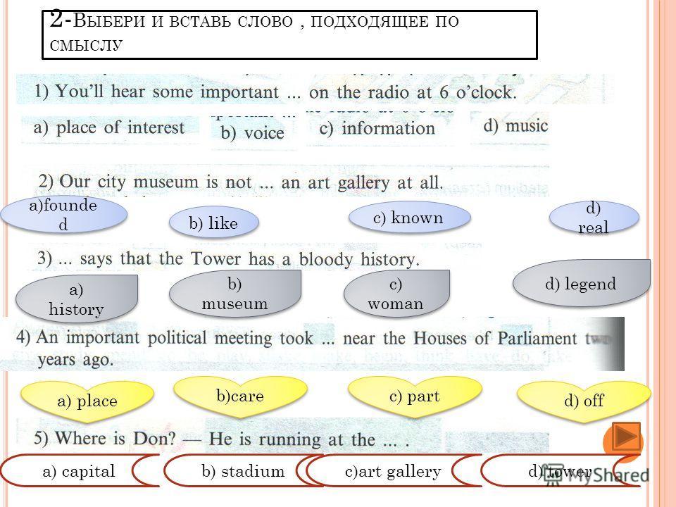 1) A CAPITAL 1 Выберите слово,подходящее по смыслу к выделенному. 1) T O TAKE PLACE 1) W ELL - KNOWN А) a building b) To have c) A town d)a city А) to take care b) a country b) famous А) unknow c) to happen c) fantastic d) To stay d) smart