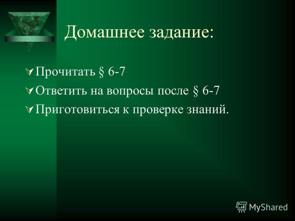 Домашнее задание: Прочитать § 6-7 Ответить на вопросы после § 6-7 Приготовиться к проверке знаний.