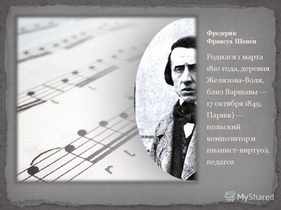 Родился 1 марта 1810 года, деревня Желязова-Воля, близ Варшавы 17 октября 1849, Париж) польский композитор и пианист-виртуоз, педагог.