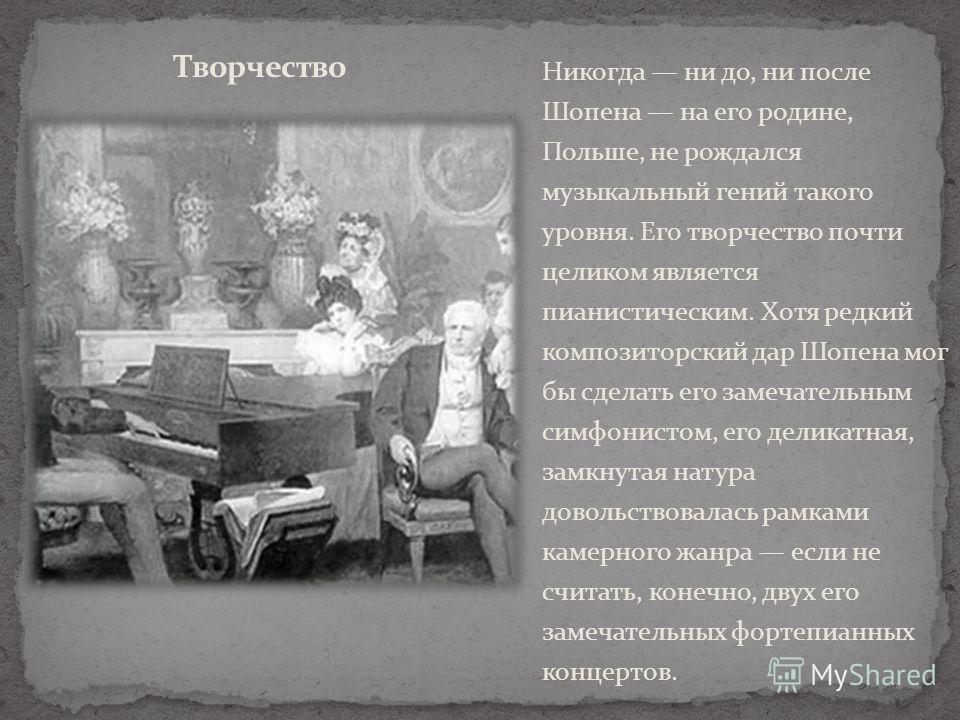 Никогда ни до, ни после Шопена на его родине, Польше, не рождался музыкальный гений такого уровня. Его творчество почти целиком является пианистическим. Хотя редкий композиторский дар Шопена мог бы сделать его замечательным симфонистом, его деликатна