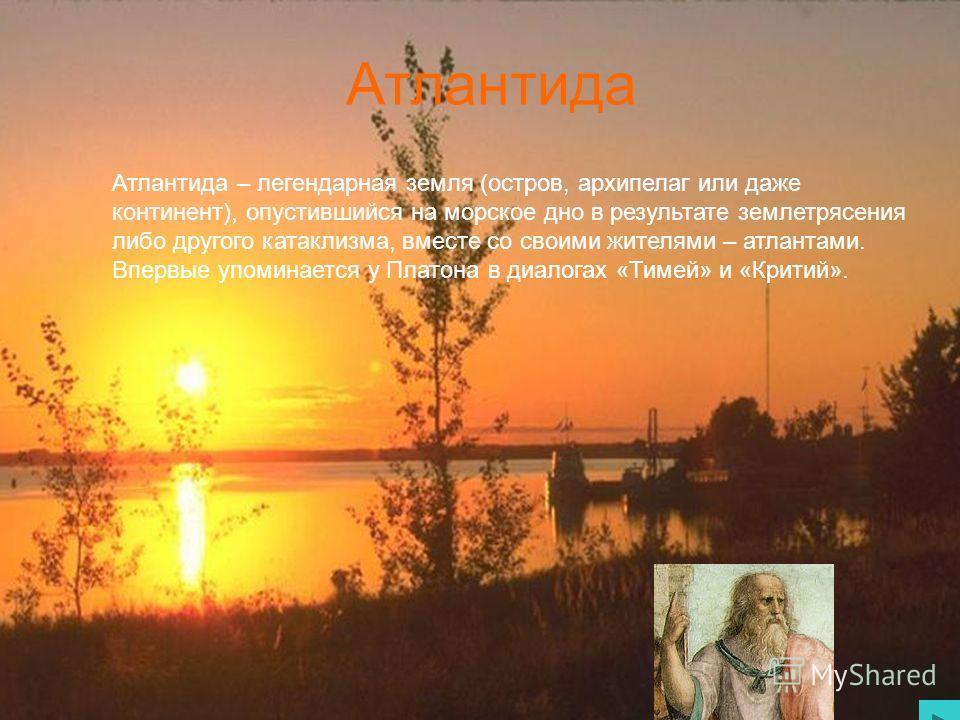 Атлантида Атлантида – легендарная земля (остров, архипелаг или даже континент), опустившийся на морское дно в результате землетрясения либо другого катаклизма, вместе со своими жителями – атлантами. Впервые упоминается у Платона в диалогах «Тимей» и