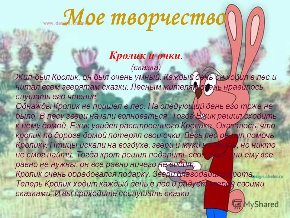 Кролик и очки. (сказка) Жил-был Кролик, он был очень умный. Каждый день он ходил в лес и читал всем зверятам сказки. Лесным жителям очень нравилось слушать его чтение. Однажды Кролик не пришел в лес. На следующий день его тоже не было. В лесу звери н