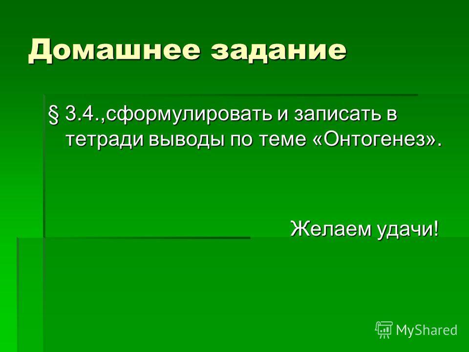 Домашнее задание § 3.4.,сформулировать и записать в тетради выводы по теме «Онтогенез». Желаем удачи!