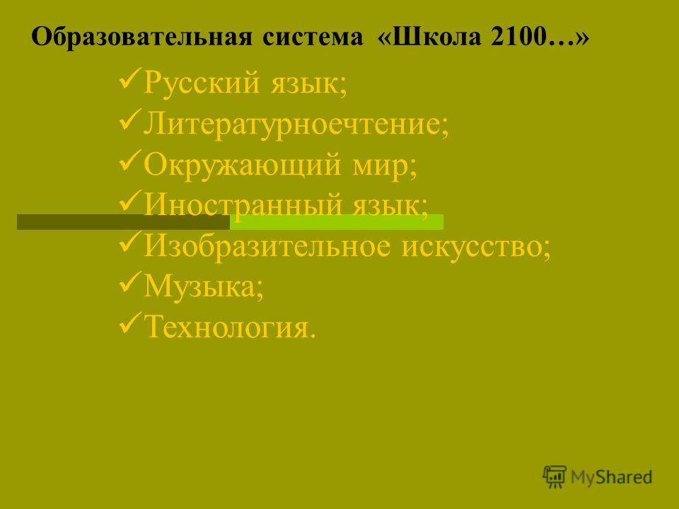 Образовательная система «Школа 2100…» Русский язык; Литературноечтение; Окружающий мир; Иностранный язык; Изобразительное искусство; Музыка; Технология.