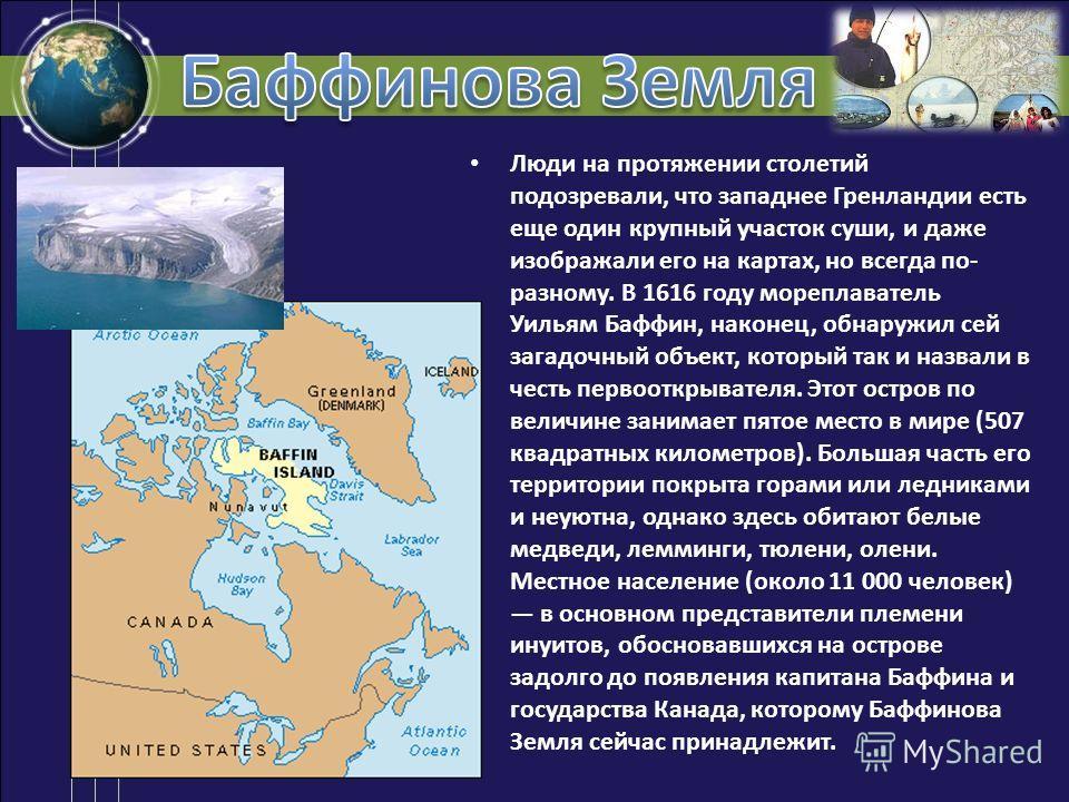 Люди на протяжении столетий подозревали, что западнее Гренландии есть еще один крупный участок суши, и даже изображали его на картах, но всегда по- разному. В 1616 году мореплаватель Уильям Баффин, наконец, обнаружил сей загадочный объект, который та