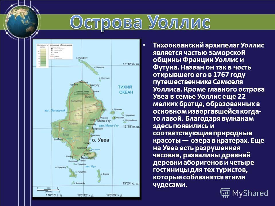 Тихоокеанский архипелаг Уоллис является частью заморской общины Франции Уоллис и Футуна. Назван он так в честь открывшего его в 1767 году путешественника Самюэля Уоллиса. Кроме главного острова Увеа в семье Уоллис еще 22 мелких братца, образованных в