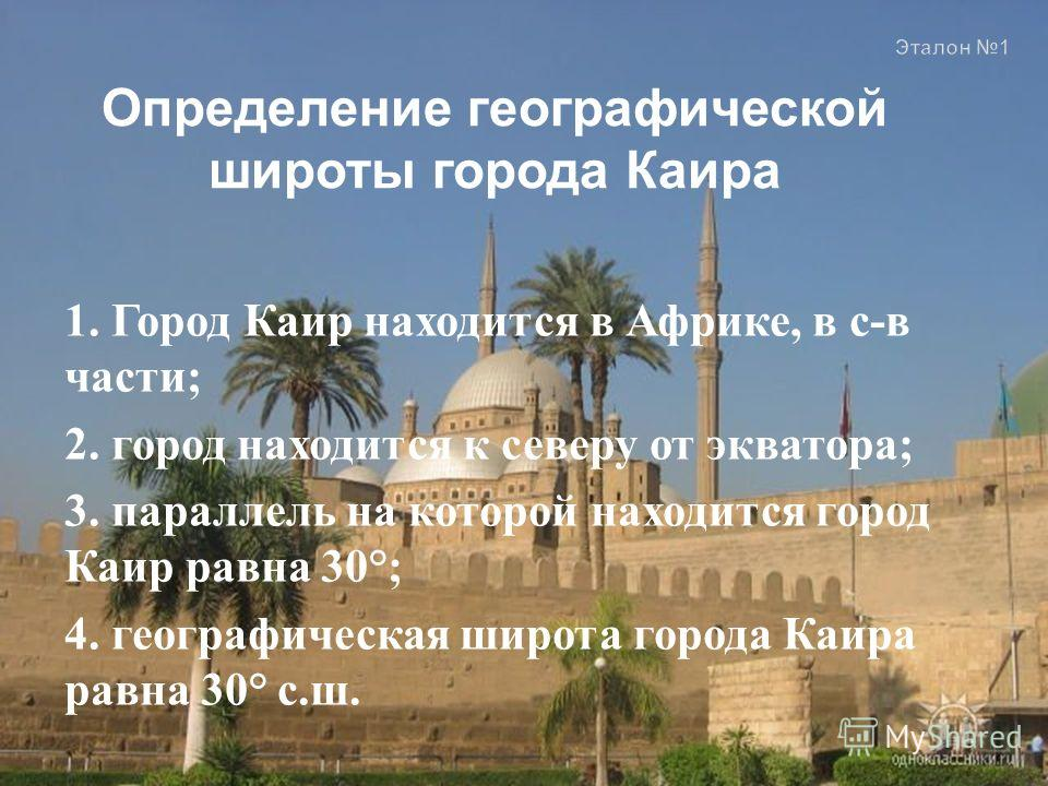 1. Город Каир находится в Африке, в с - в части ; 2. город находится к северу от экватора ; 3. параллель на которой находится город Каир равна 30°; 4. географическая широта города Каира равна 30° с. ш. Эталон 1 Определение географической широты город