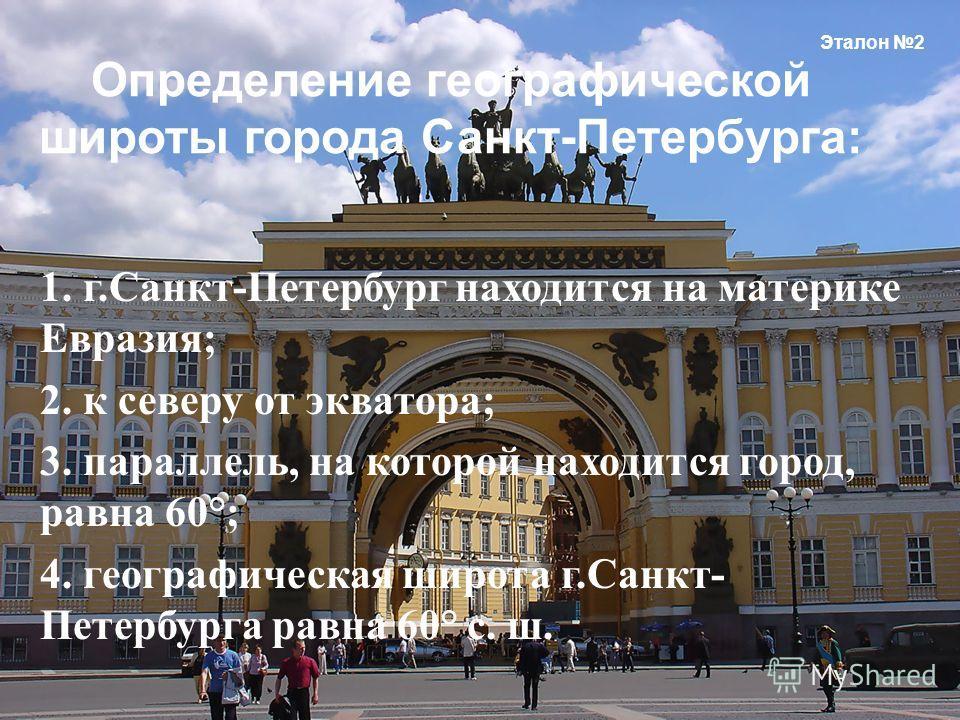 1. г. Санкт - Петербург находится на материке Евразия ; 2. к северу от экватора ; 3. параллель, на которой находится город, равна 60°; 4. географическая широта г. Санкт - Петербурга равна 60° с. ш. Эталон 2 Определение географической широты города Са