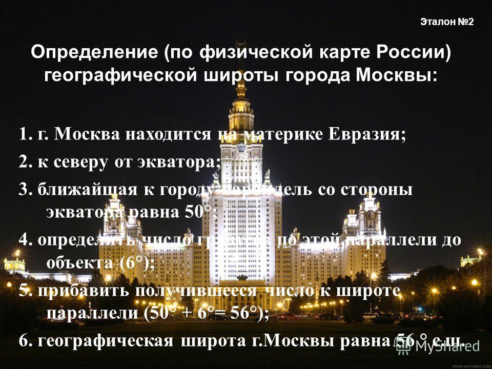 1. г. Москва находится на материке Евразия ; 2. к северу от экватора ; 3. ближайшая к городу параллель со стороны экватора равна 50°; 4. определить число градусов по этой параллели до объекта (6°); 5. прибавить получившееся число к широте параллели (