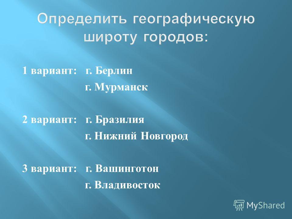 1 вариант: г. Берлин г. Мурманск 2 вариант: г. Бразилия г. Нижний Новгород 3 вариант: г. Вашинготон г. Владивосток Определить географическую широту городов :