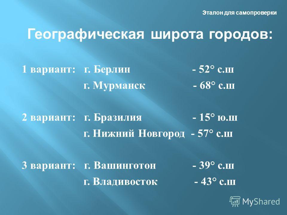 Эталон для самопроверки 1 вариант: г. Берлин - 52° с.ш г. Мурманск - 68° с.ш 2 вариант: г. Бразилия - 15° ю.ш г. Нижний Новгород - 57° с.ш 3 вариант: г. Вашинготон - 39° с.ш г. Владивосток - 43° с.ш Географическая широта городов: