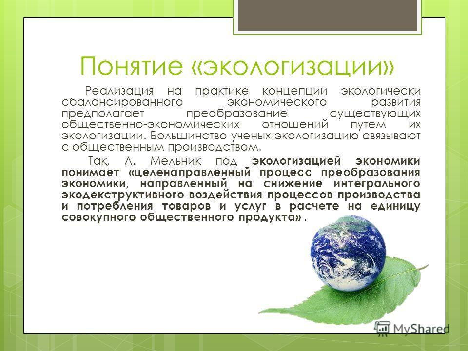 Понятие «экологизации» Реализация на практике концепции экологически сбалансированного экономического развития предполагает преобразование существующих общественно-экономических отношений путем их экологизации. Большинство ученых экологизацию связыва