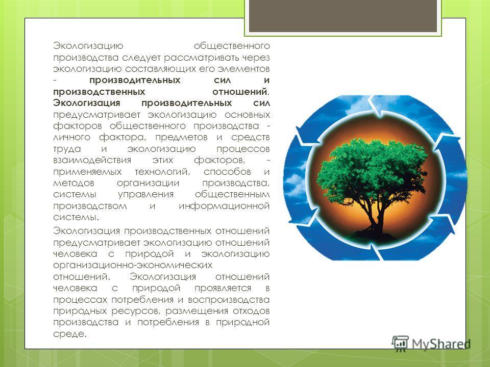 Экологизацию общественного производства следует рассматривать через экологизацию составляющих его элементов - производительных сил и производственных отношений. Экологизация производительных сил предусматривает экологизацию основных факторов обществе