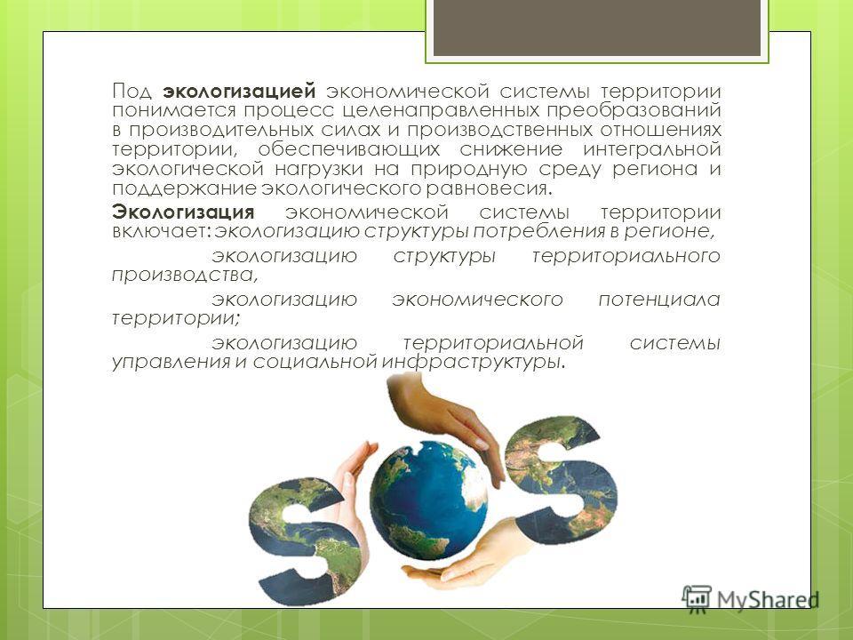 Под экологизацией экономической системы территории понимается процесс целенаправленных преобразований в производительных силах и производственных отношениях территории, обеспечивающих снижение интегральной экологической нагрузки на природную среду ре