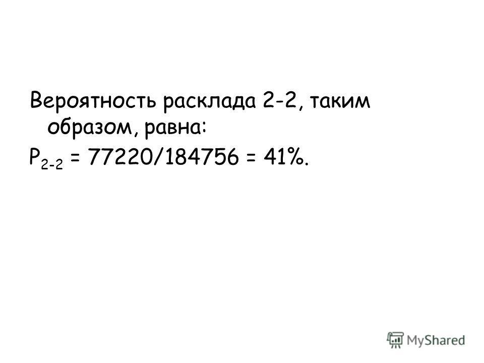 Вероятность расклада 2-2, таким образом, равна: P 2-2 = 77220/184756 = 41%.