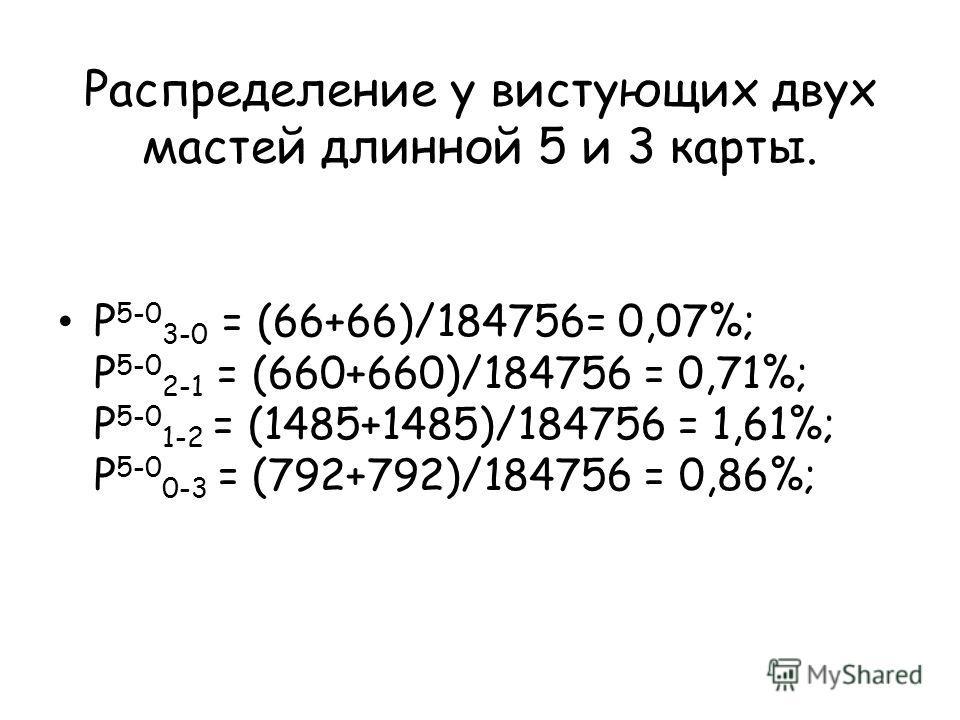 Распределение у вистующих двух мастей длинной 5 и 3 карты. P 5-0 3-0 = (66+66)/184756= 0,07%; P 5-0 2-1 = (660+660)/184756 = 0,71%; P 5-0 1-2 = (1485+1485)/184756 = 1,61%; P 5-0 0-3 = (792+792)/184756 = 0,86%;