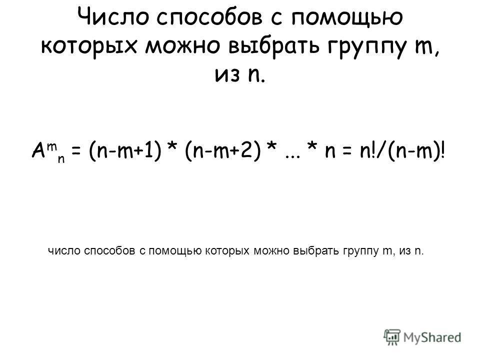 Число способов с помощью которых можно выбрать группу m, из n. A m n = (n-m+1) * (n-m+2) *... * n = n!/(n-m)! число способов с помощью которых можно выбрать группу m, из n.