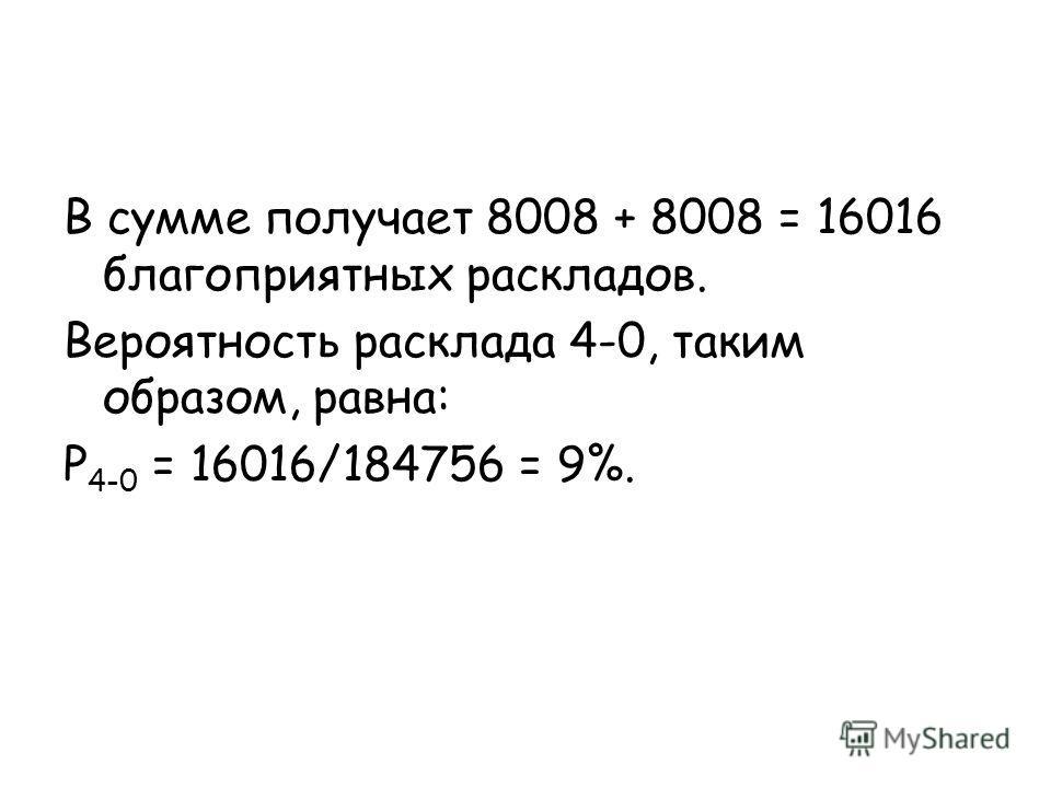 В сумме получает 8008 + 8008 = 16016 благоприятных раскладов. Вероятность расклада 4-0, таким образом, равна: P 4-0 = 16016/184756 = 9%.