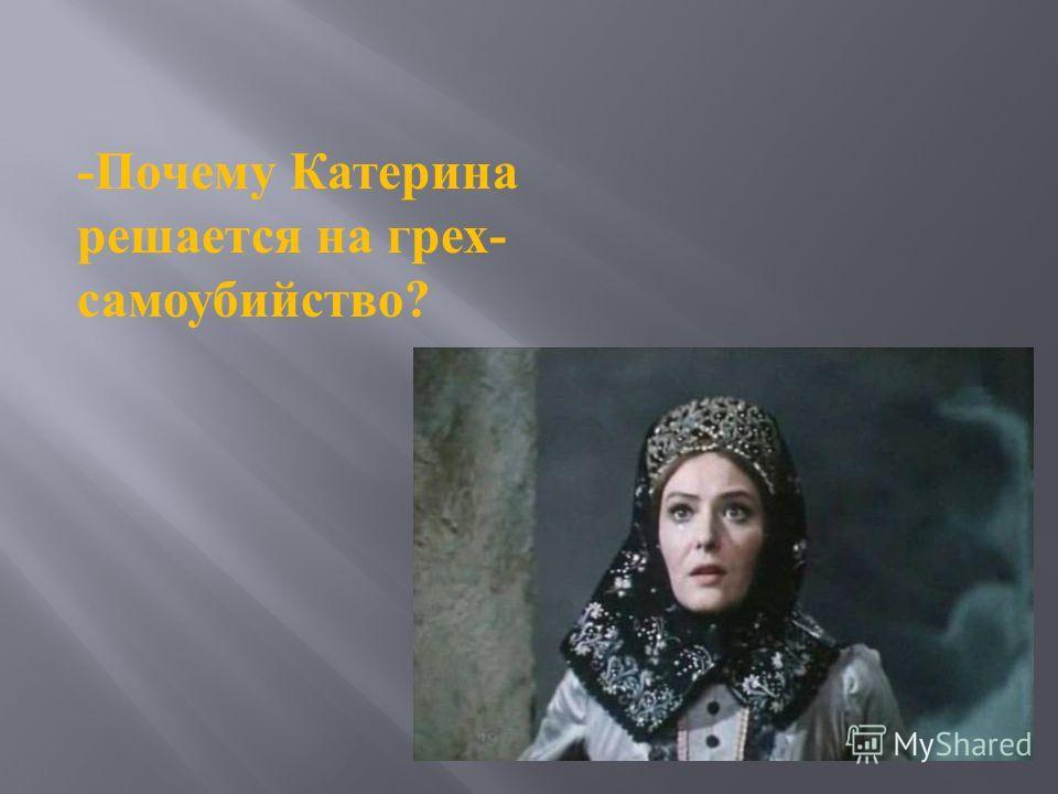 -Почему Катерина решается на грех- самоубийство?