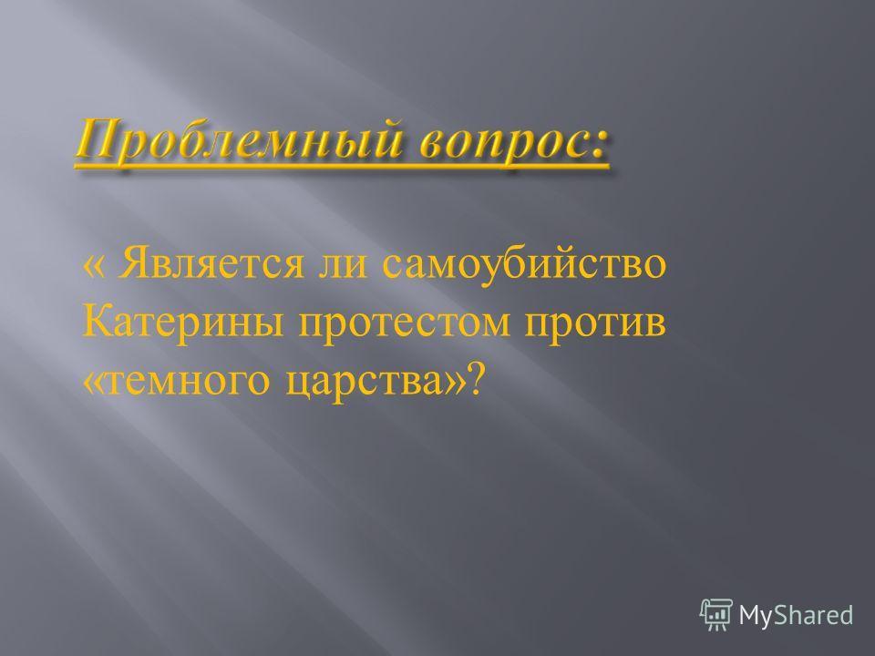 « Является ли самоубийство Катерины протестом против « темного царства »?