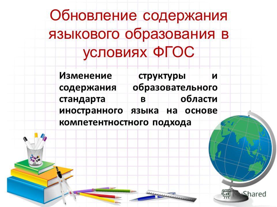 Обновление содержания языкового образования в условиях ФГОС Изменение структуры и содержания образовательного стандарта в области иностранного языка на основе компетентностного подхода