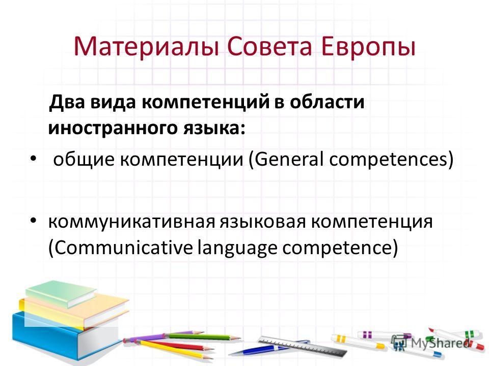 Материалы Совета Европы Два вида компетенций в области иностранного языка: общие компетенции (General competences) коммуникативная языковая компетенция (Communicative language competence)