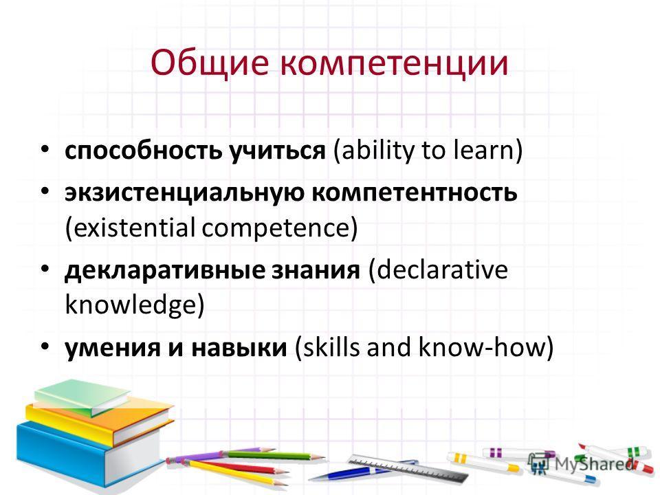Общие компетенции способность учиться (ability to learn) экзистенциальную компетентность (existential competence) декларативные знания (declarative knowledge) умения и навыки (skills and know-how)