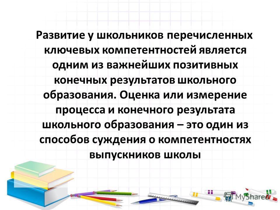 Развитие у школьников перечисленных ключевых компетентностей является одним из важнейших позитивных конечных результатов школьного образования. Оценка или измерение процесса и конечного результата школьного образования – это один из способов суждения