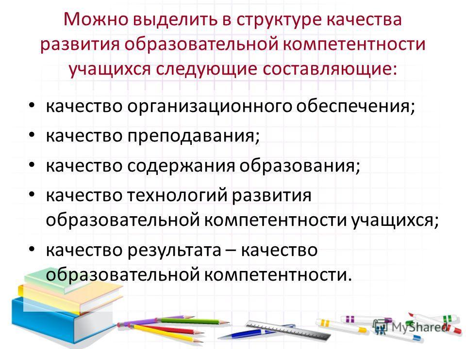 Можно выделить в структуре качества развития образовательной компетентности учащихся следующие составляющие: качество организационного обеспечения; качество преподавания; качество содержания образования; качество технологий развития образовательной к
