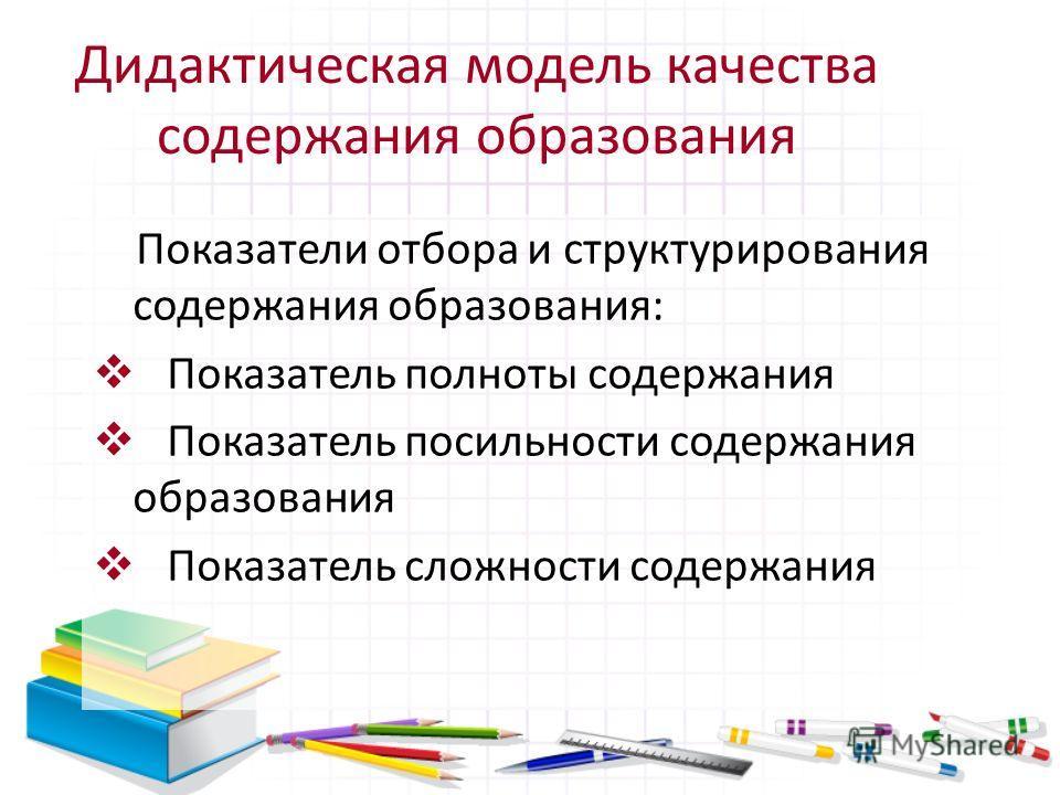 Дидактическая модель качества содержания образования Показатели отбора и структурирования содержания образования: Показатель полноты содержания Показатель посильности содержания образования Показатель сложности содержания
