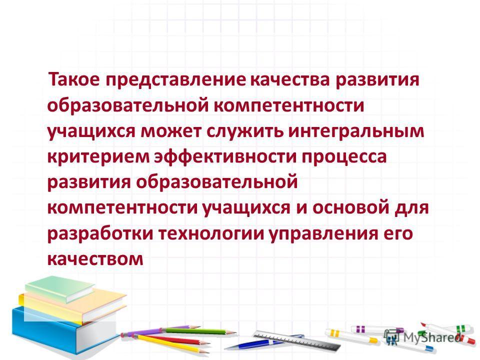 Такое представление качества развития образовательной компетентности учащихся может служить интегральным критерием эффективности процесса развития образовательной компетентности учащихся и основой для разработки технологии управления его качеством