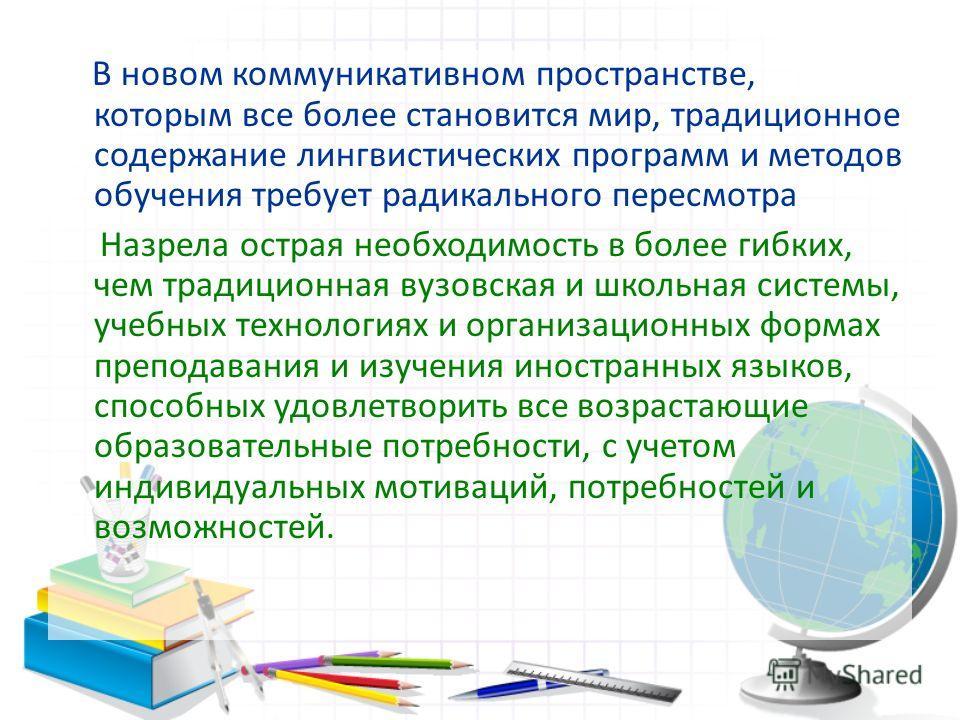 В новом коммуникативном пространстве, которым все более становится мир, традиционное содержание лингвистических программ и методов обучения требует радикального пересмотра Назрела острая необходимость в более гибких, чем традиционная вузовская и школ