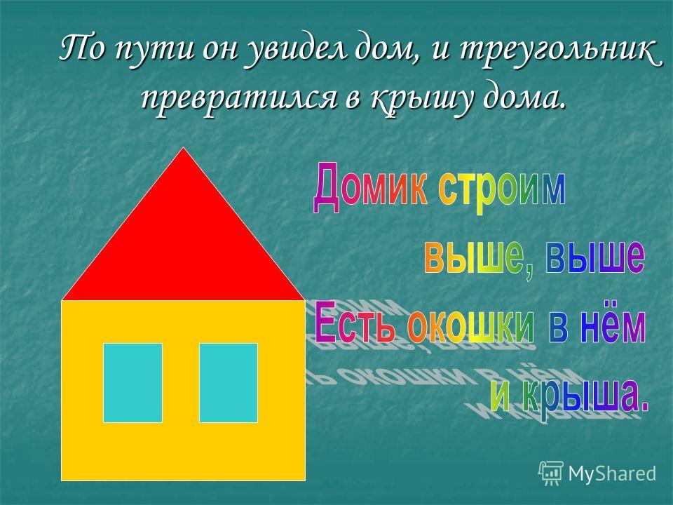 По пути он увидел дом, и треугольник превратился в крышу дома. По пути он увидел дом, и треугольник превратился в крышу дома.