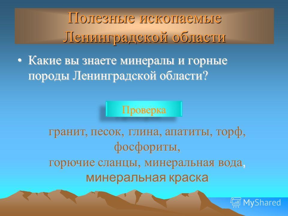 Полезные ископаемые Ленинградской области Какие вы знаете минералы и горные породы Ленинградской области?Какие вы знаете минералы и горные породы Ленинградской области? гранит, песок, глина, апатиты, торф, фосфориты, горючие сланцы, минеральная вода,