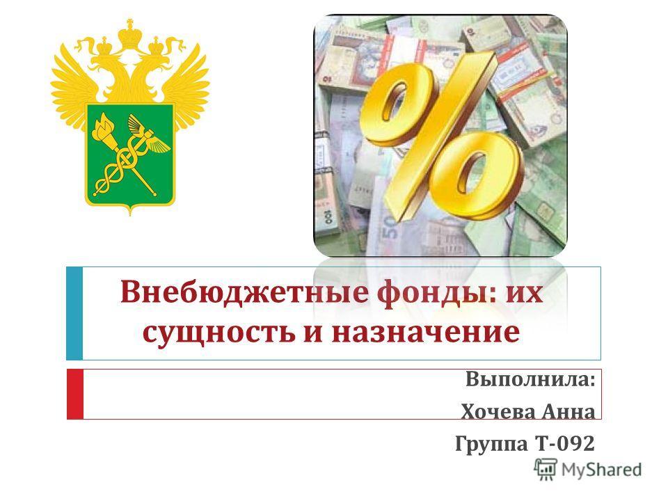 Внебюджетные фонды : их сущность и назначение Выполнила : Хочева Анна Группа Т -092