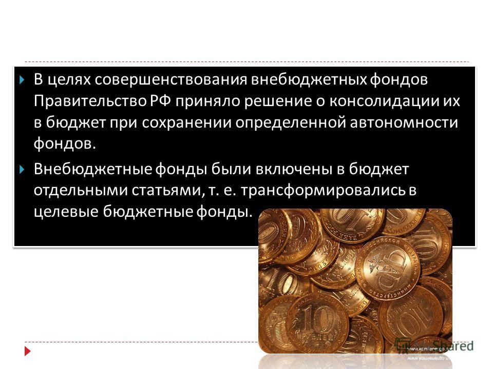 В целях совершенствования внебюджетных фондов Правительство РФ приняло решение о консолидации их в бюджет при сохранении определенной автономности фондов. Внебюджетные фонды были включены в бюджет отдельными статьями, т. е. трансформировались в целев