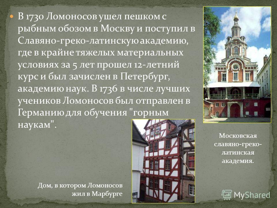 В 1730 Ломоносов ушел пешком с рыбным обозом в Москву и поступил в Славяно-греко-латинскую академию, где в крайне тяжелых материальных условиях за 5 лет прошел 12-летний курс и был зачислен в Петербург, академию наук. В 1736 в числе лучших учеников Л
