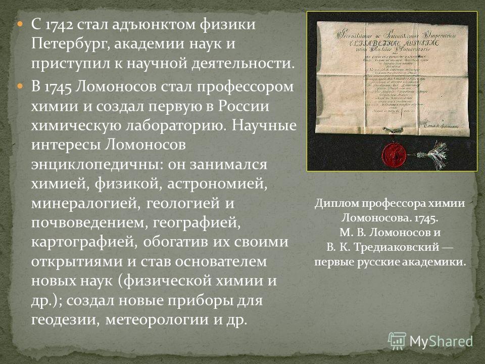 С 1742 стал адъюнктом физики Петербург, академии наук и приступил к научной деятельности. В 1745 Ломоносов стал профессором химии и создал первую в России химическую лабораторию. Научные интересы Ломоносов энциклопедичны: он занимался химией, физикой